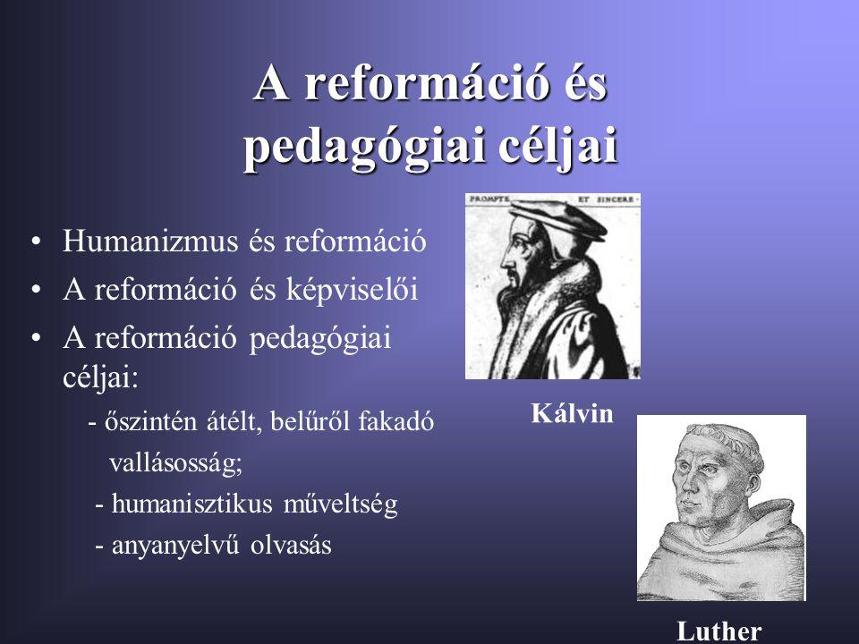 A reformáció és pedagógiai céljai Humanizmus és reformáció A reformáció és képviselői A reformáció pedagógiai céljai: - őszintén átélt, belűről fakadó vallásosság; - humanisztikus műveltség - anyanyelvű olvasás Kálvin Luther