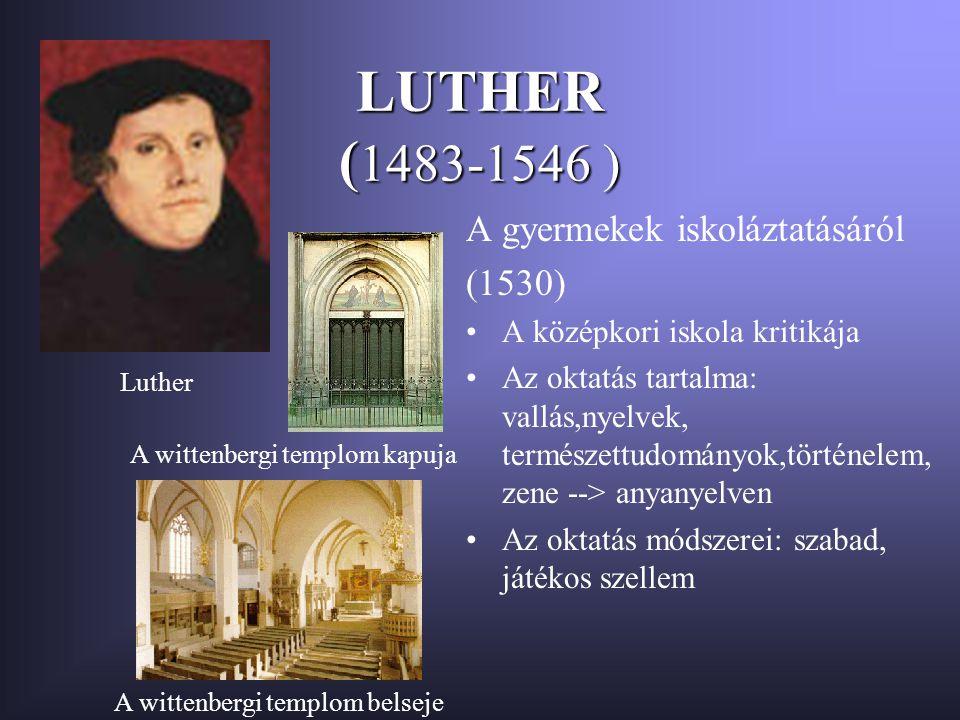 LUTHER ( 1483-1546 ) A gyermekek iskoláztatásáról (1530) A középkori iskola kritikája Az oktatás tartalma: vallás,nyelvek, természettudományok,történelem, zene --> anyanyelven Az oktatás módszerei: szabad, játékos szellem Luther A wittenbergi templom kapuja A wittenbergi templom belseje