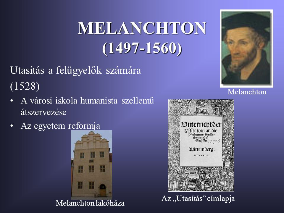 """MELANCHTON (1497-1560) Utasítás a felügyelők számára (1528) A városi iskola humanista szellemű átszervezése Az egyetem reformja Melanchton Az """"Utasítás címlapja Melanchton lakóháza"""