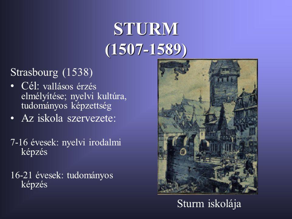 STURM (1507-1589) Strasbourg (1538) Cél: vallásos érzés elmélyítése; nyelvi kultúra, tudományos képzettség Az iskola szervezete: 7-16 évesek: nyelvi irodalmi képzés 16-21 évesek: tudományos képzés Sturm iskolája