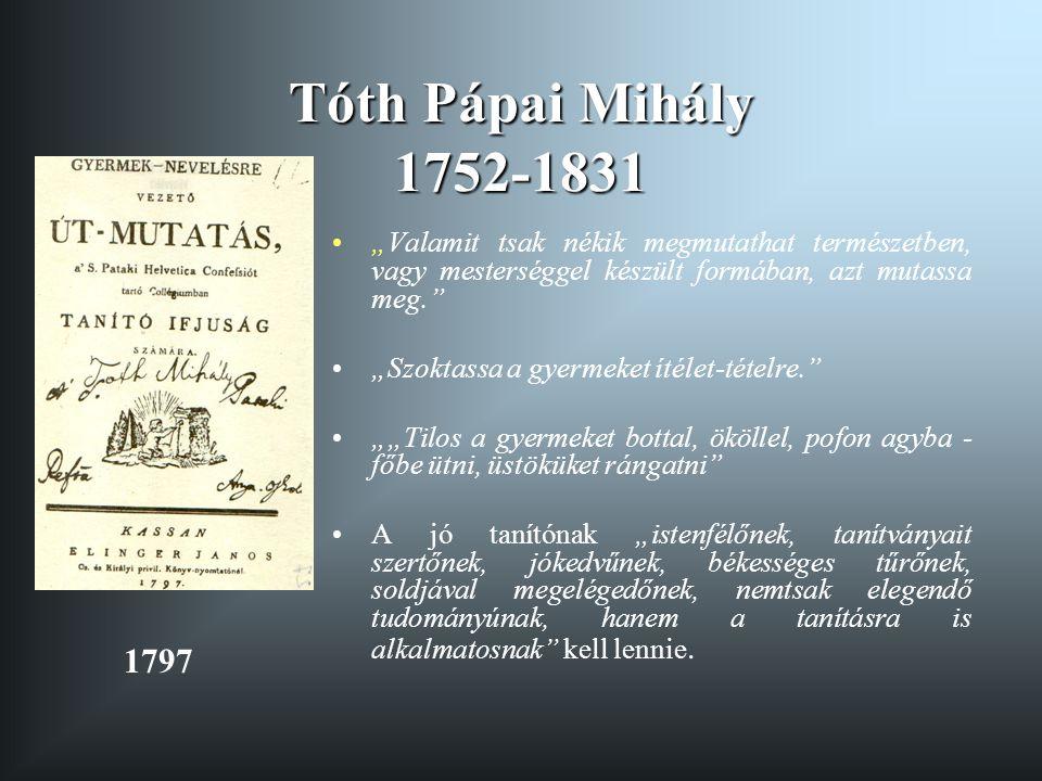 """Tóth Pápai Mihály 1752-1831 """"Valamit tsak nékik megmutathat természetben, vagy mesterséggel készült formában, azt mutassa meg."""" """"Szoktassa a gyermeket"""