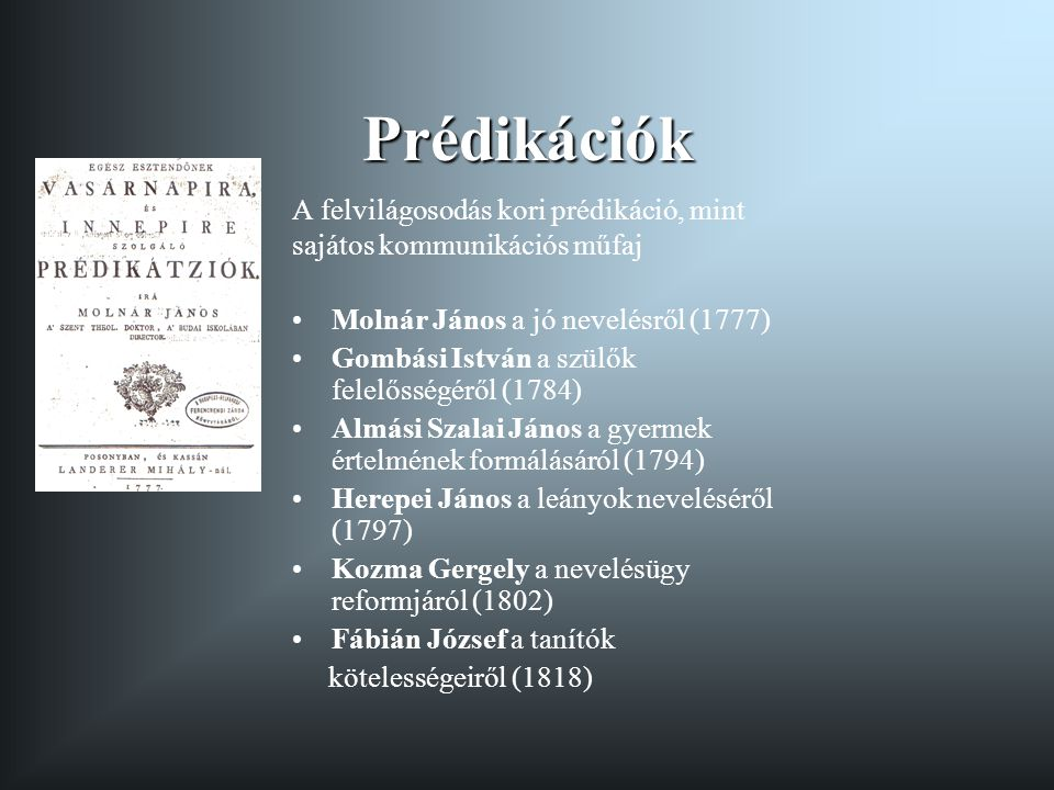 Prédikációk A felvilágosodás kori prédikáció, mint sajátos kommunikációs műfaj Molnár János a jó nevelésről (1777) Gombási István a szülők felelősségé