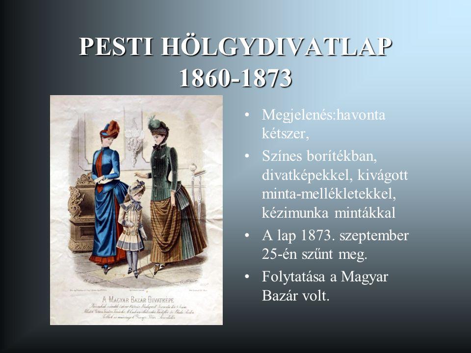 PESTI HÖLGYDIVATLAP 1860-1873 Megjelenés:havonta kétszer, Színes borítékban, divatképekkel, kivágott minta-mellékletekkel, kézimunka mintákkal A lap 1