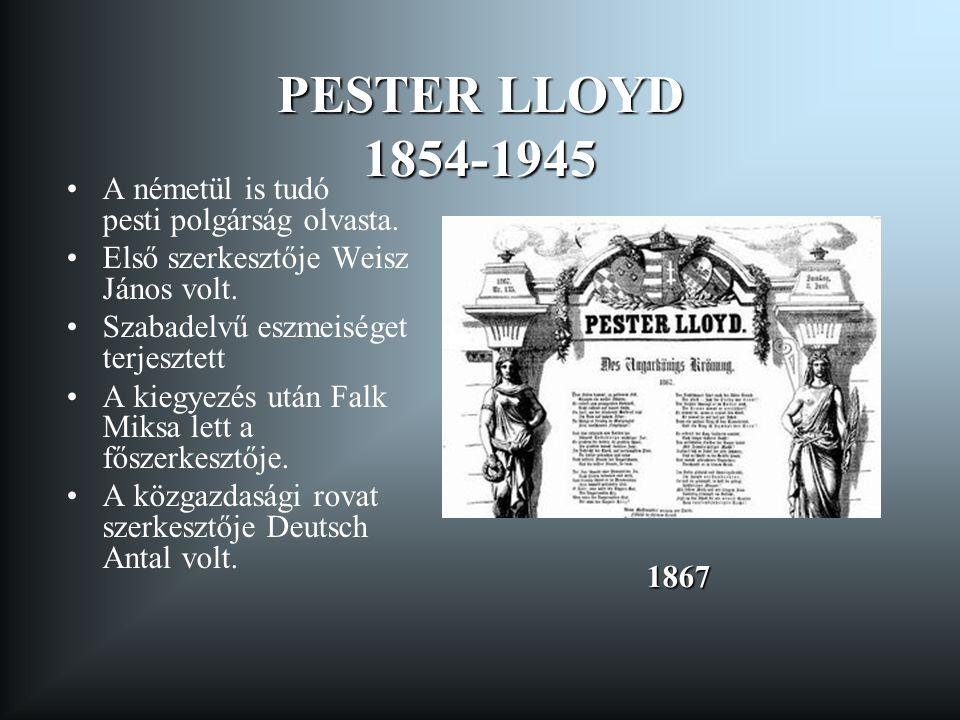PESTER LLOYD 1854-1945 A németül is tudó pesti polgárság olvasta. Első szerkesztője Weisz János volt. Szabadelvű eszmeiséget terjesztett A kiegyezés u