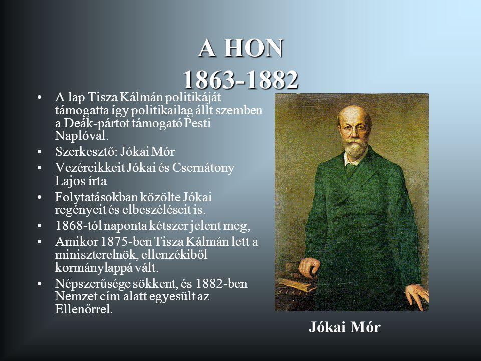 A HON 1863-1882 A lap Tisza Kálmán politikáját támogatta így politikailag állt szemben a Deák-pártot támogató Pesti Naplóval. Szerkesztő: Jókai Mór Ve