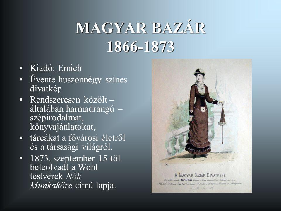 MAGYAR BAZÁR 1866-1873 Kiadó: Emich Évente huszonnégy színes divatkép Rendszeresen közölt – általában harmadrangú – szépirodalmat, könyvajánlatokat, t