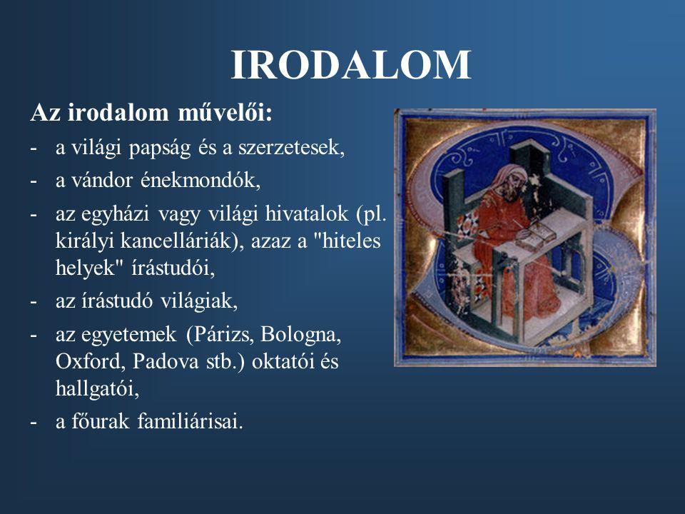 IRODALOM Az irodalom művelői: -a világi papság és a szerzetesek, -a vándor énekmondók, -az egyházi vagy világi hivatalok (pl. királyi kancelláriák), a