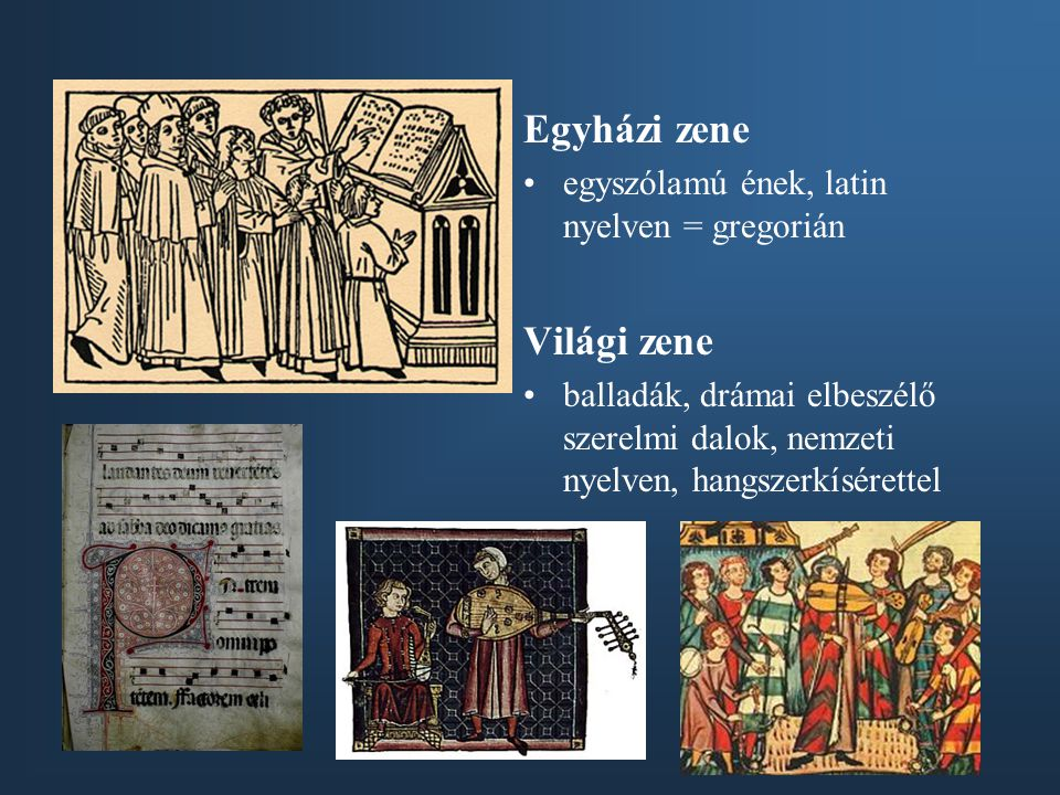 Egyházi zene egyszólamú ének, latin nyelven = gregorián Világi zene balladák, drámai elbeszélő szerelmi dalok, nemzeti nyelven, hangszerkísérettel