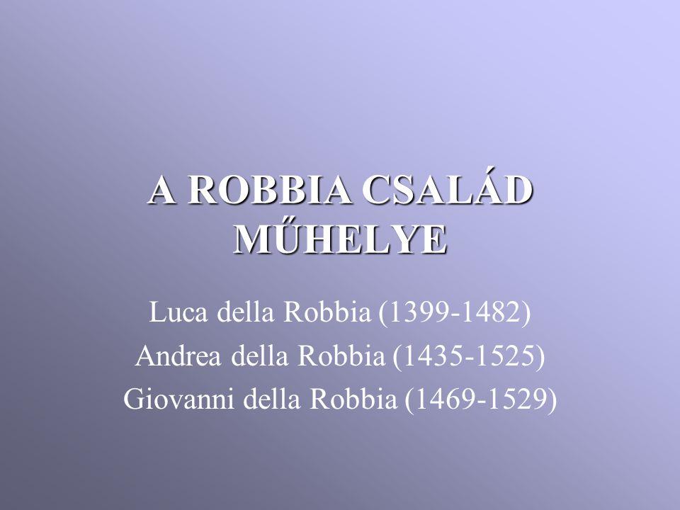 A ROBBIACSALÁD MŰHELYE A ROBBIA CSALÁD MŰHELYE Luca della Robbia (1399-1482) Andrea della Robbia (1435-1525) Giovanni della Robbia (1469-1529)