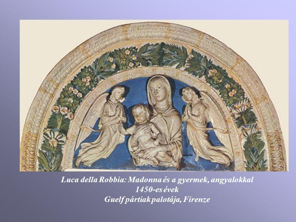 Luca della Robbia: Madonna és a gyermek, angyalokkal 1450-es évek Guelf pártiak palotája, Firenze