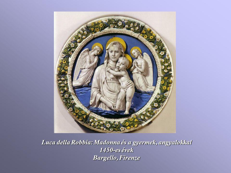Luca della Robbia: Madonna és a gyermek, angyalokkal 1450-es évek Bargello, Firenze