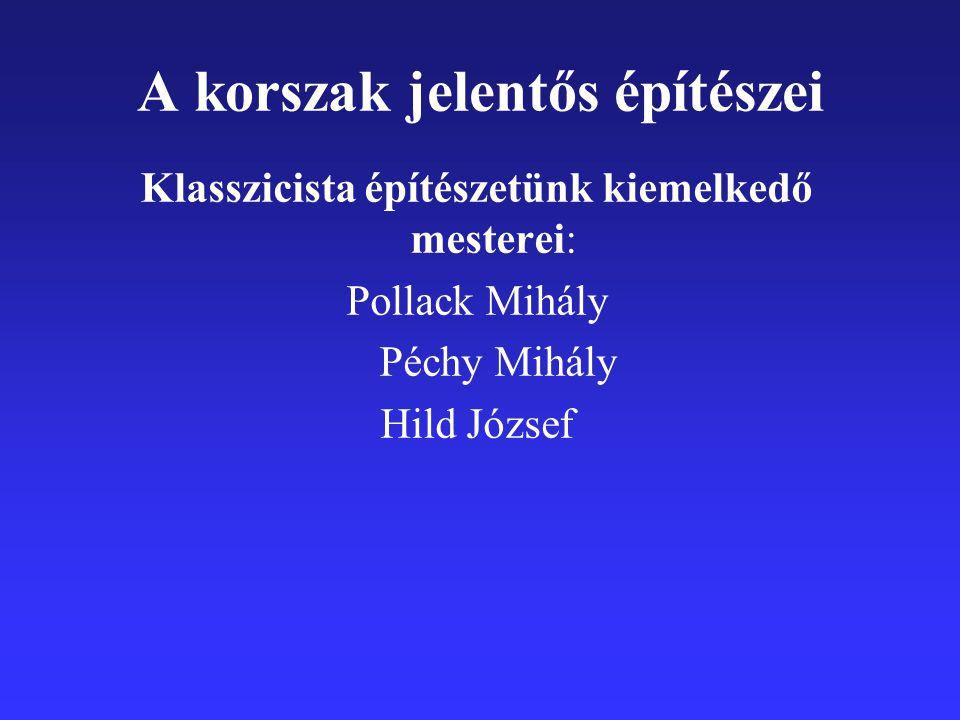 A korszak jelentős építészei Klasszicista építészetünk kiemelkedő mesterei: Pollack Mihály Péchy Mihály Hild József