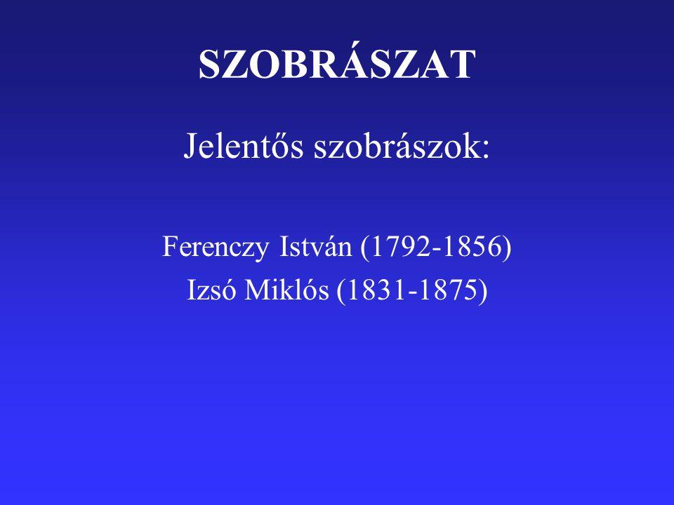 SZOBRÁSZAT Jelentős szobrászok: Ferenczy István (1792-1856) Izsó Miklós (1831-1875)