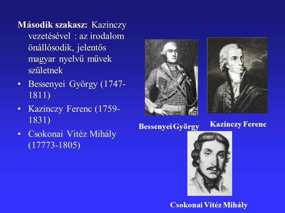 Második szakasz: Kazinczy vezetésével : az irodalom önállósodik, jelentős magyar nyelvű művek születnek Bessenyei György (1747- 1811) Kazinczy Ferenc (1759- 1831) Csokonai Vitéz Mihály (17773-1805) Bessenyei György Kazinczy Ferenc Csokonai Vitéz Mihály