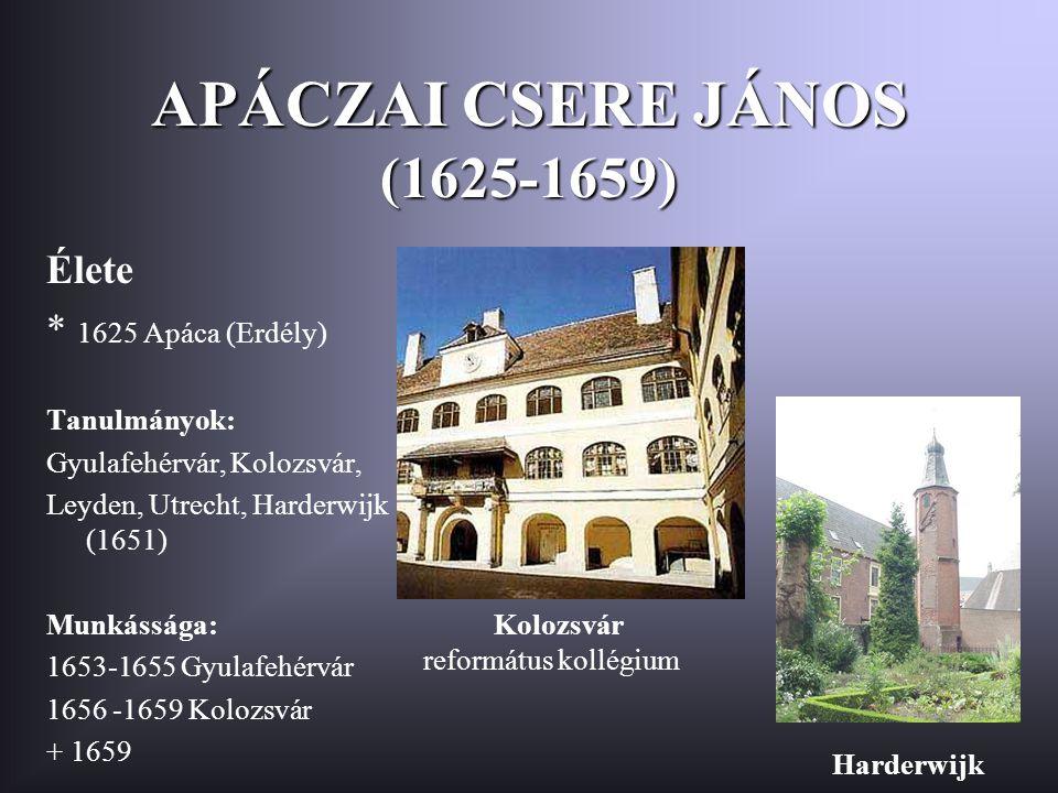 APÁCZAI CSERE JÁNOS (1625-1659) Élete * 1625 Apáca (Erdély) Tanulmányok: Gyulafehérvár, Kolozsvár, Leyden, Utrecht, Harderwijk (1651) Munkássága: 1653