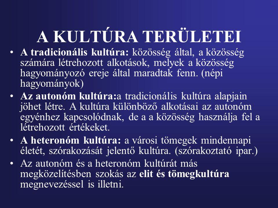 A KULTÚRA TERÜLETEI A tradicionális kultúra: közösség által, a közösség számára létrehozott alkotások, melyek a közösség hagyományozó ereje által mara