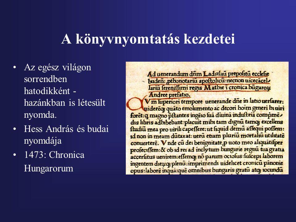 A könyvnyomtatás kezdetei Az egész világon sorrendben hatodikként - hazánkban is létesült nyomda. Hess András és budai nyomdája 1473: Chronica Hungaro