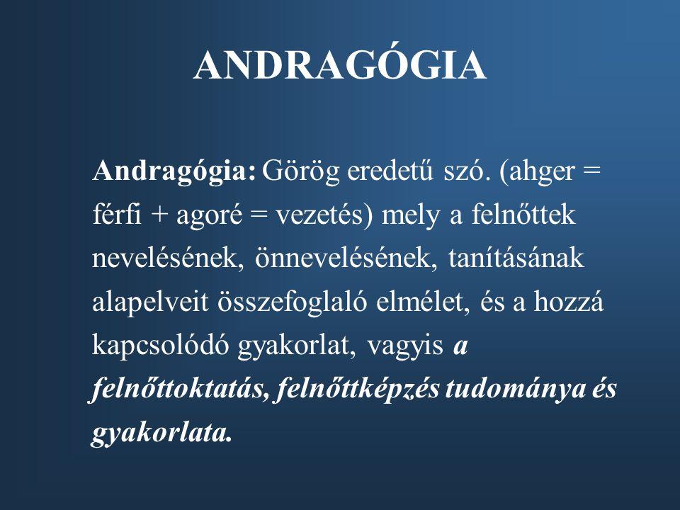 ANDRAGÓGIA Andragógia: Görög eredetű szó. (ahger = férfi + agoré = vezetés) mely a felnőttek nevelésének, önnevelésének, tanításának alapelveit összef
