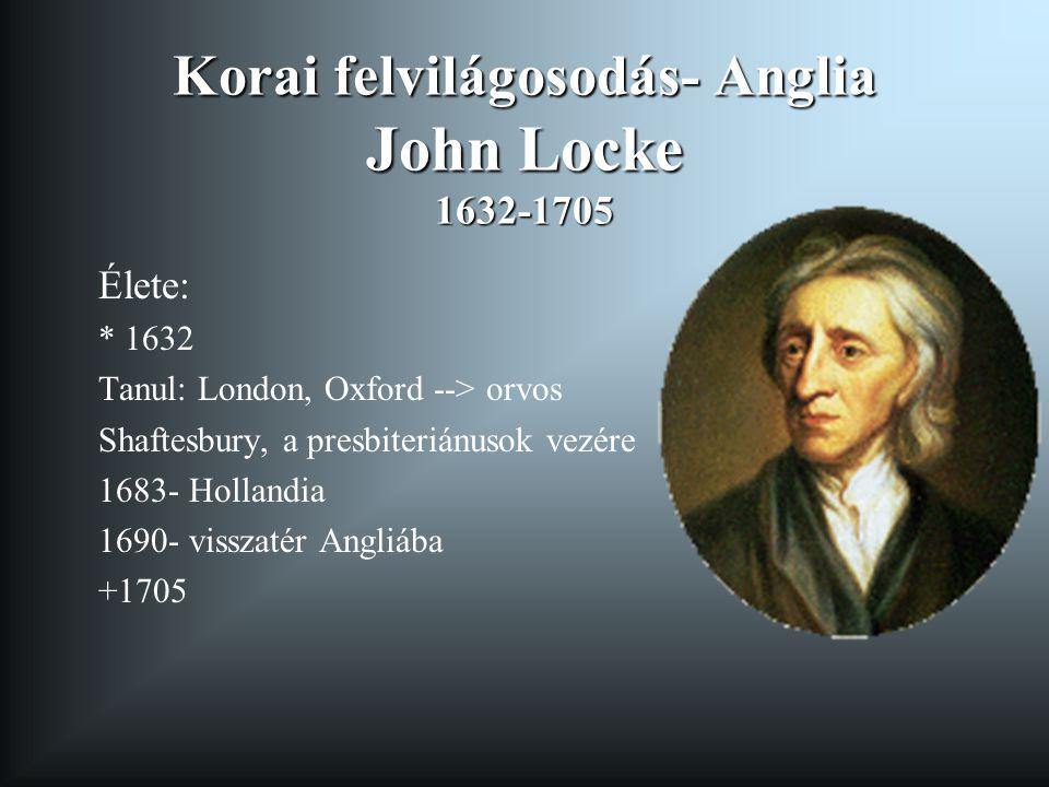 Korai felvilágosodás- Anglia John Locke 1632-1705 Élete: * 1632 Tanul: London, Oxford --> orvos Shaftesbury, a presbiteriánusok vezére 1683- Hollandia