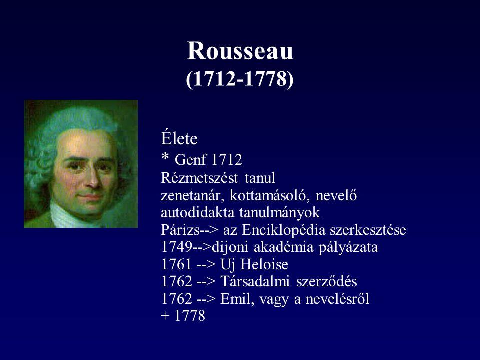 Rousseau (1712-1778) Élete * Genf 1712 Rézmetszést tanul zenetanár, kottamásoló, nevelő autodidakta tanulmányok Párizs--> az Enciklopédia szerkesztése 1749-->dijoni akadémia pályázata 1761 --> Uj Heloise 1762 --> Társadalmi szerződés 1762 --> Emil, vagy a nevelésről + 1778