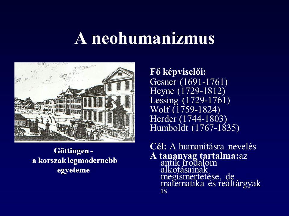A neohumanizmus Fő képviselői: Gesner (1691-1761) Heyne (1729-1812) Lessing (1729-1761) Wolf (1759-1824) Herder (1744-1803) Humboldt (1767-1835) Cél: A humanitásra nevelés A tananyag tartalma:az antik irodalom alkotásainak megismertetése, de matematika és reáltárgyak is Göttingen - a korszak legmodernebb egyeteme