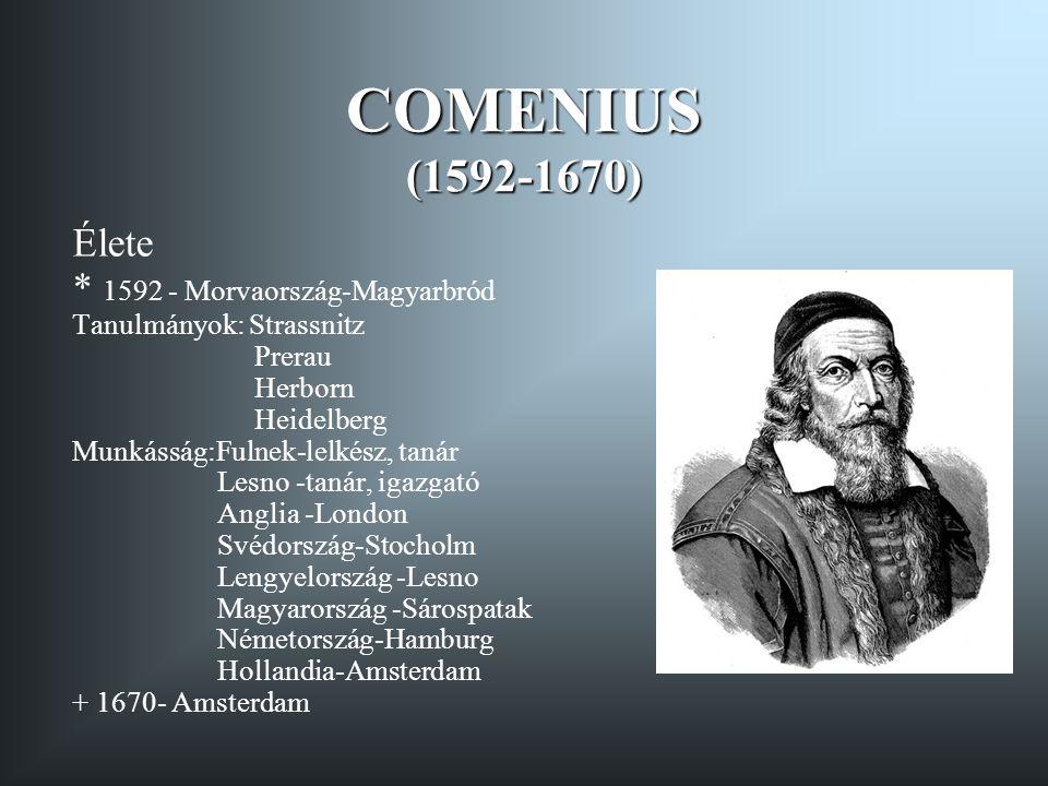 COMENIUS (1592-1670) Élete * 1592 - Morvaország-Magyarbród Tanulmányok: Strassnitz Prerau Herborn Heidelberg Munkásság:Fulnek-lelkész, tanár Lesno -ta
