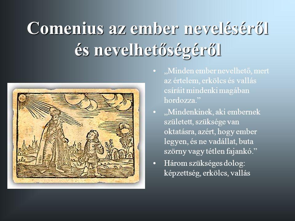"""Comenius az ember neveléséről és nevelhetőségéről """"Minden ember nevelhető, mert az értelem, erkölcs és vallás csíráit mindenki magában hordozza."""" """"Min"""