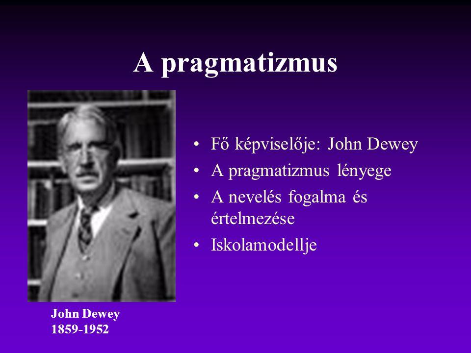 A pragmatizmus Fő képviselője: John Dewey A pragmatizmus lényege A nevelés fogalma és értelmezése Iskolamodellje John Dewey 1859-1952