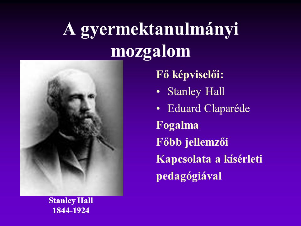 A gyermektanulmányi mozgalom Fő képviselői: Stanley Hall Eduard Claparéde Fogalma Főbb jellemzői Kapcsolata a kísérleti pedagógiával Stanley Hall 1844