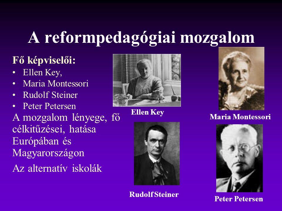 A reformpedagógiai mozgalom Fő képviselői: Ellen Key, Maria Montessori Rudolf Steiner Peter Petersen A mozgalom lényege, fő célkitűzései, hatása Európ
