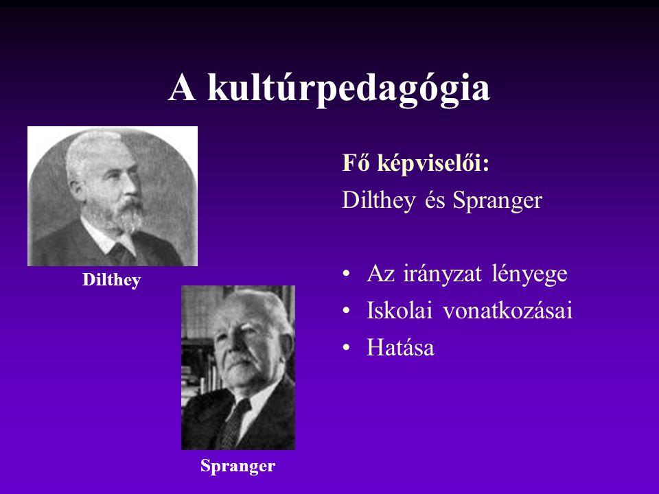 A kultúrpedagógia Fő képviselői: Dilthey és Spranger Az irányzat lényege Iskolai vonatkozásai Hatása Dilthey Spranger
