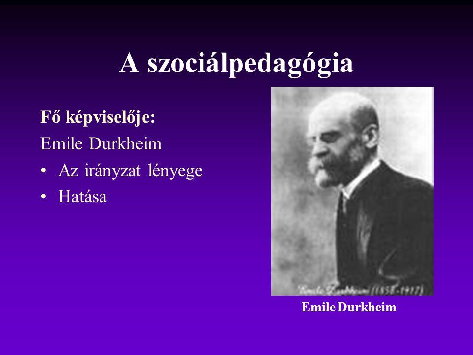 A szociálpedagógia Fő képviselője: Emile Durkheim Az irányzat lényege Hatása Emile Durkheim