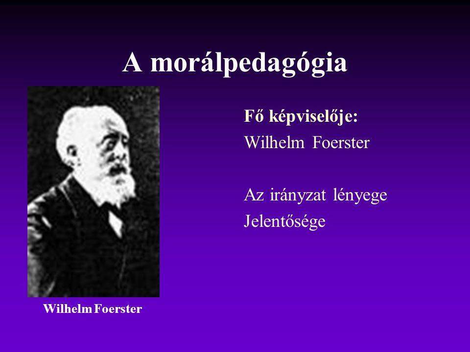 A morálpedagógia Fő képviselője: Wilhelm Foerster Az irányzat lényege Jelentősége Wilhelm Foerster