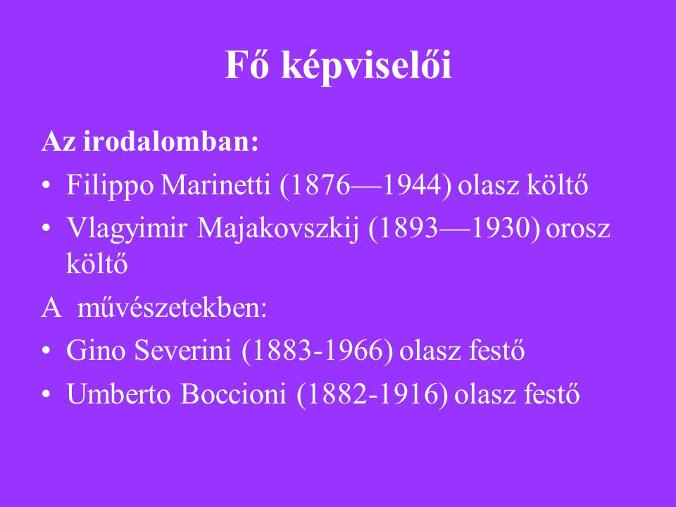 Fő képviselői Az irodalomban: Filippo Marinetti (1876—1944) olasz költő Vlagyimir Majakovszkij (1893—1930) orosz költő A művészetekben: Gino Severini (1883-1966) olasz festő Umberto Boccioni (1882-1916) olasz festő