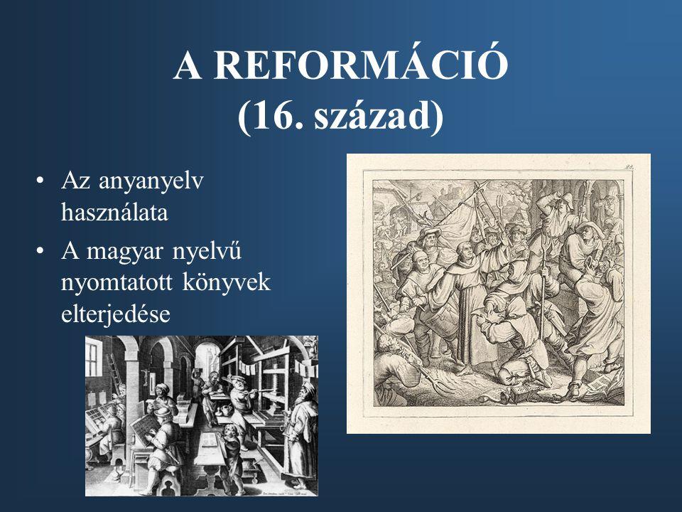A REFORMÁCIÓ (16. század) Az anyanyelv használata A magyar nyelvű nyomtatott könyvek elterjedése