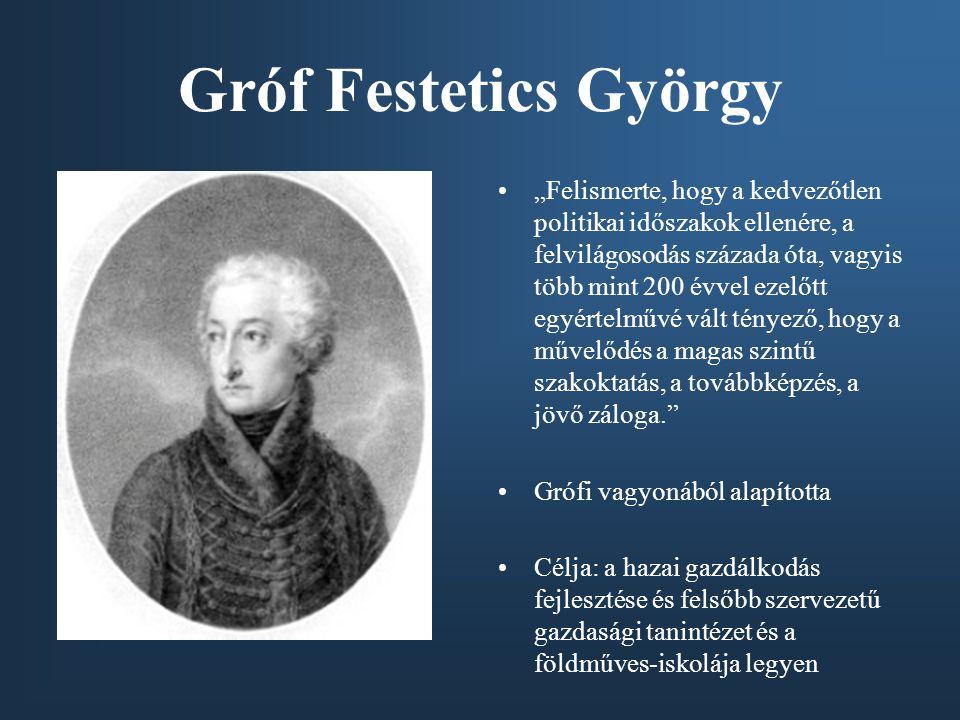 """Gróf Festetics György """"Felismerte, hogy a kedvezőtlen politikai időszakok ellenére, a felvilágosodás százada óta, vagyis több mint 200 évvel ezelőtt egyértelművé vált tényező, hogy a művelődés a magas szintű szakoktatás, a továbbképzés, a jövő záloga. Grófi vagyonából alapította Célja: a hazai gazdálkodás fejlesztése és felsőbb szervezetű gazdasági tanintézet és a földműves-iskolája legyen"""