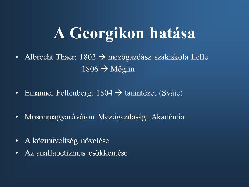 A Georgikon hatása Albrecht Thaer: 1802  mezőgazdász szakiskola Lelle 1806  Möglin Emanuel Fellenberg: 1804  tanintézet (Svájc) Mosonmagyaróváron M