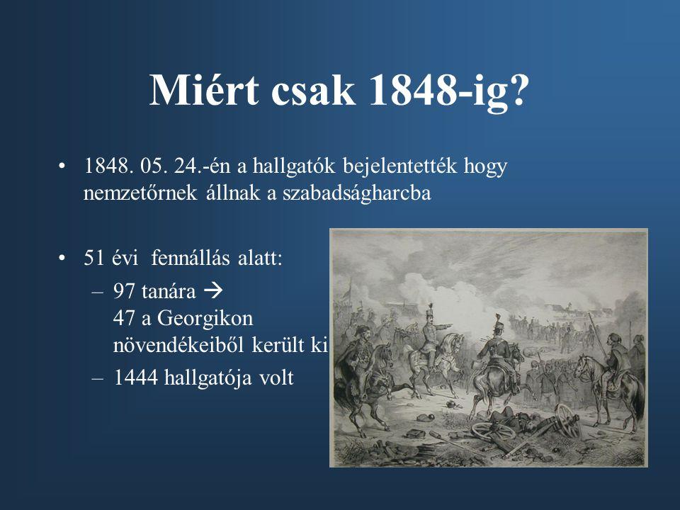 Miért csak 1848-ig? 1848. 05. 24.-én a hallgatók bejelentették hogy nemzetőrnek állnak a szabadságharcba 51 évi fennállás alatt: –97 tanára  47 a Geo