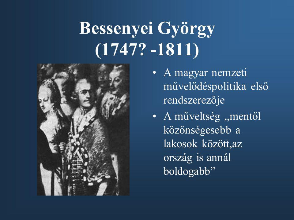 """Bessenyei György (1747? -1811) A magyar nemzeti művelődéspolitika első rendszerezője A műveltség """"mentől közönségesebb a lakosok között,az ország is a"""