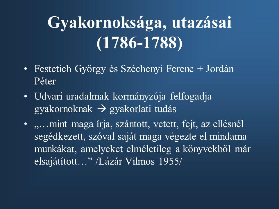 """Gyakornoksága, utazásai (1786-1788) Festetich György és Széchenyi Ferenc + Jordán Péter Udvari uradalmak kormányzója felfogadja gyakornoknak  gyakorlati tudás """"…mint maga írja, szántott, vetett, fejt, az ellésnél segédkezett, szóval saját maga végezte el mindama munkákat, amelyeket elméletileg a könyvekből már elsajátított… /Lázár Vilmos 1955/"""