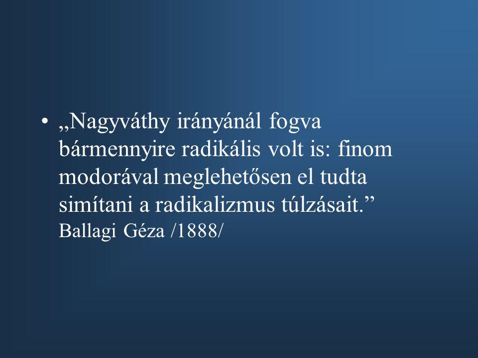 """""""Nagyváthy irányánál fogva bármennyire radikális volt is: finom modorával meglehetősen el tudta simítani a radikalizmus túlzásait."""" Ballagi Géza /1888"""