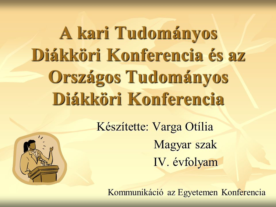 A kari Tudományos Diákköri Konferencia és az Országos Tudományos Diákköri Konferencia Készítette: Varga Otília Magyar szak Magyar szak IV.