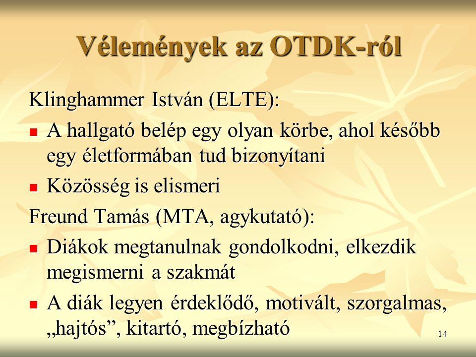 """14 Vélemények az OTDK-ról Klinghammer István (ELTE): A hallgató belép egy olyan körbe, ahol később egy életformában tud bizonyítani A hallgató belép egy olyan körbe, ahol később egy életformában tud bizonyítani Közösség is elismeri Közösség is elismeri Freund Tamás (MTA, agykutató): Diákok megtanulnak gondolkodni, elkezdik megismerni a szakmát Diákok megtanulnak gondolkodni, elkezdik megismerni a szakmát A diák legyen érdeklődő, motivált, szorgalmas, """"hajtós , kitartó, megbízható A diák legyen érdeklődő, motivált, szorgalmas, """"hajtós , kitartó, megbízható"""