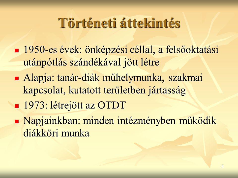 5 Történeti áttekintés 1950-es évek: önképzési céllal, a felsőoktatási utánpótlás szándékával jött létre 1950-es évek: önképzési céllal, a felsőoktatási utánpótlás szándékával jött létre Alapja: tanár-diák műhelymunka, szakmai kapcsolat, kutatott területben jártasság Alapja: tanár-diák műhelymunka, szakmai kapcsolat, kutatott területben jártasság 1973: létrejött az OTDT 1973: létrejött az OTDT Napjainkban: minden intézményben működik diákköri munka Napjainkban: minden intézményben működik diákköri munka