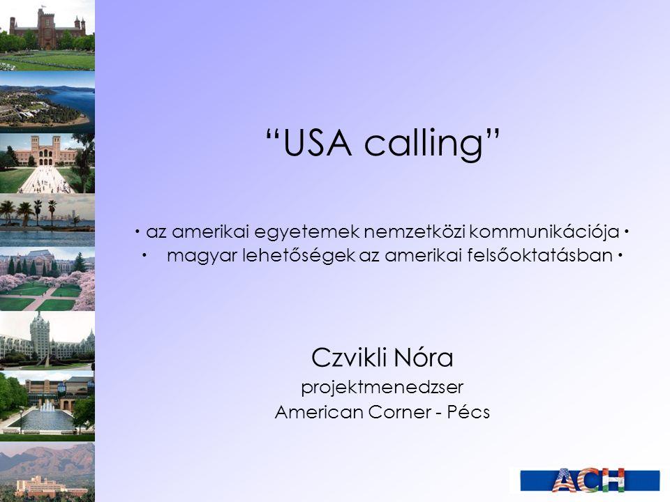 """""""USA calling""""  az amerikai egyetemek nemzetközi kommunikációja   magyar lehetőségek az amerikai felsőoktatásban  Czvikli Nóra projektmenedzser Am"""