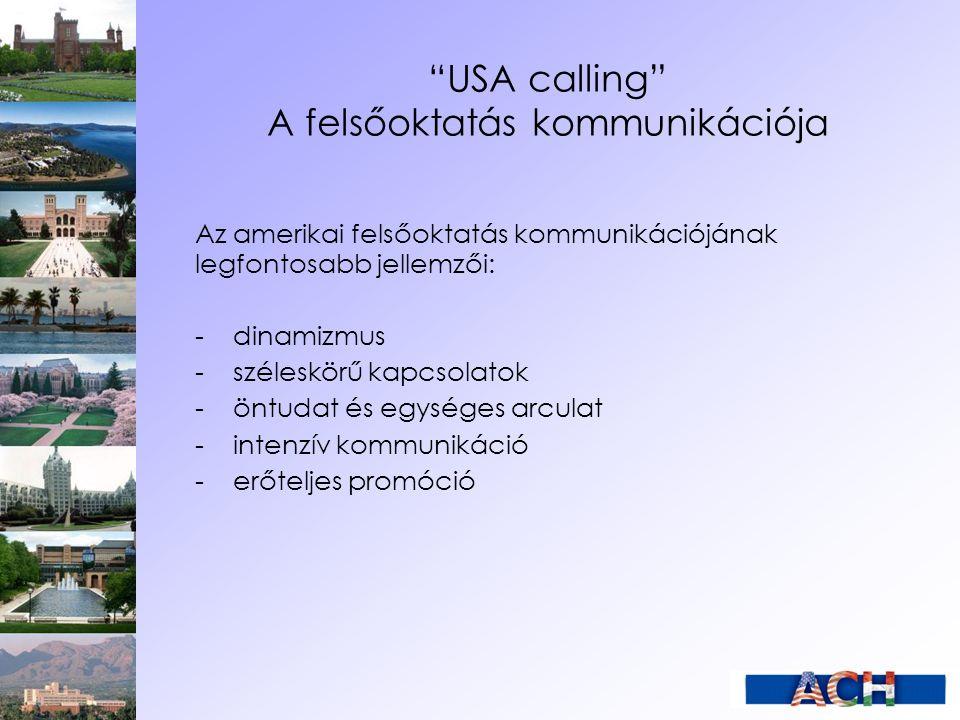 USA calling A felsőoktatás kommunikációja Az amerikai felsőoktatás kommunikációjának legfontosabb jellemzői: -dinamizmus -széleskörű kapcsolatok -öntudat és egységes arculat -intenzív kommunikáció -erőteljes promóció