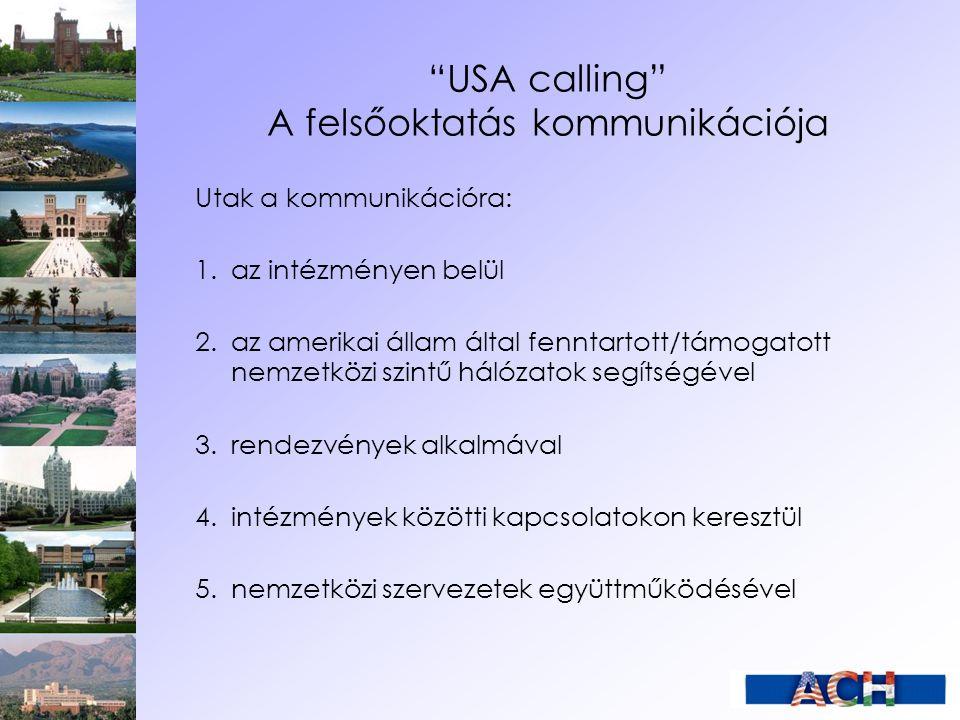USA calling A felsőoktatás kommunikációja Utak a kommunikációra: 1.az intézményen belül 2.az amerikai állam által fenntartott/támogatott nemzetközi szintű hálózatok segítségével 3.rendezvények alkalmával 4.intézmények közötti kapcsolatokon keresztül 5.nemzetközi szervezetek együttműködésével