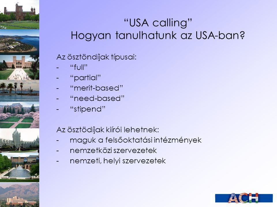 """""""USA calling"""" Hogyan tanulhatunk az USA-ban? Az ösztöndíjak típusai: -""""full"""" -""""partial"""" -""""merit-based"""" -""""need-based"""" -""""stipend"""" Az ösztödíjak kiírói l"""