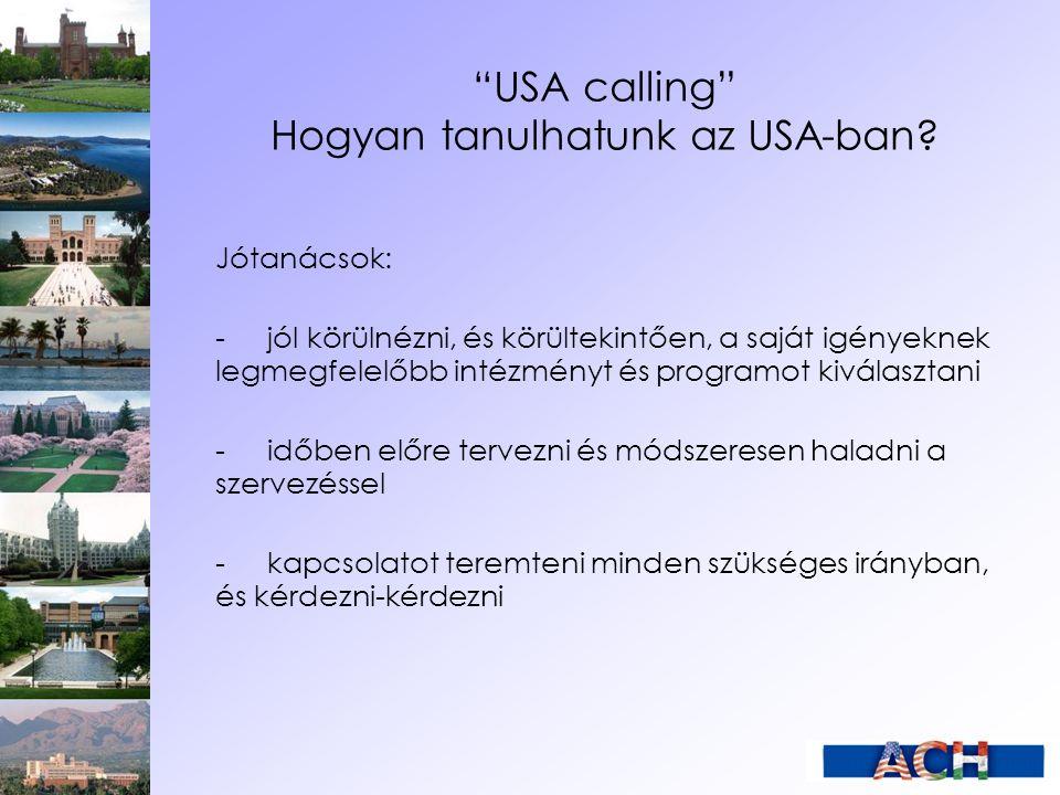 """""""USA calling"""" Hogyan tanulhatunk az USA-ban? Jótanácsok: -jól körülnézni, és körültekintően, a saját igényeknek legmegfelelőbb intézményt és programot"""