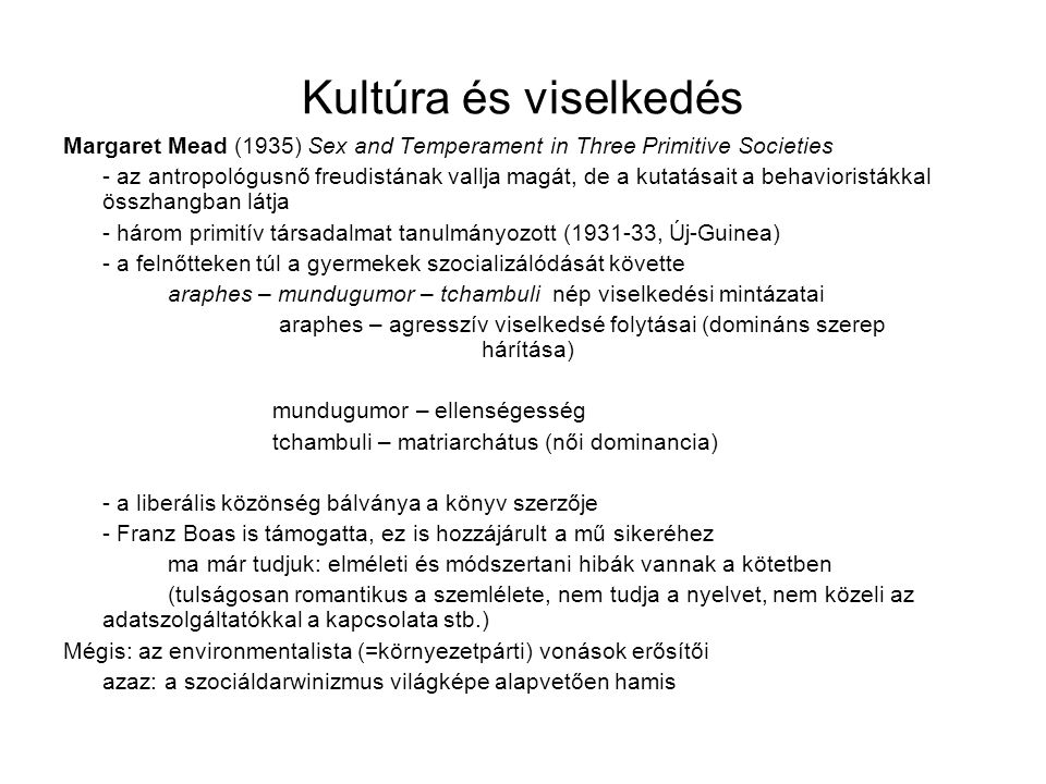 Kultúra és viselkedés Margaret Mead (1935) Sex and Temperament in Three Primitive Societies - az antropológusnő freudistának vallja magát, de a kutatásait a behavioristákkal összhangban látja - három primitív társadalmat tanulmányozott (1931-33, Új-Guinea) - a felnőtteken túl a gyermekek szocializálódását követte araphes – mundugumor – tchambuli nép viselkedési mintázatai araphes – agresszív viselkedsé folytásai (domináns szerep hárítása) mundugumor – ellenségesség tchambuli – matriarchátus (női dominancia) - a liberális közönség bálványa a könyv szerzője - Franz Boas is támogatta, ez is hozzájárult a mű sikeréhez ma már tudjuk: elméleti és módszertani hibák vannak a kötetben (tulságosan romantikus a szemlélete, nem tudja a nyelvet, nem közeli az adatszolgáltatókkal a kapcsolata stb.) Mégis: az environmentalista (=környezetpárti) vonások erősítői azaz: a szociáldarwinizmus világképe alapvetően hamis